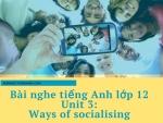 Bài nghe tiếng Anh lớp 12 Unit 3: Ways of socialising