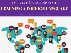 Bài nghe tiếng Anh lớp 9 Unit 4: Learning a Foreign Language