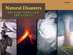 Bài nghe tiếng Anh lớp 9 Unit 9: Natural Disasters