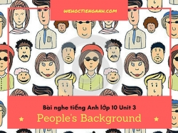 Bài nghe tiếng Anh lớp 10 Unit 3: People's Background