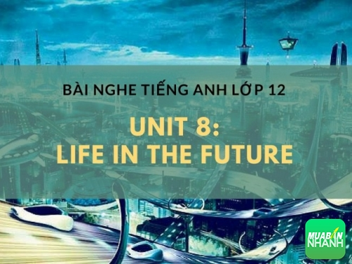 Bài nghe tiếng Anh lớp 12 Unit 8: Life in the Future