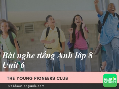 Bài nghe tiếng Anh lớp 8 Unit 6: The Young Pioneers Club