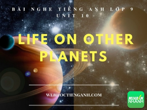 Bài nghe tiếng Anh lớp 9 Unit 10: Life on other Planets